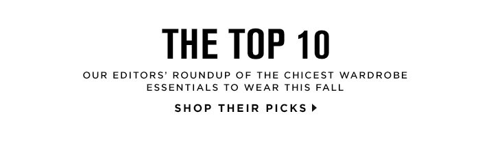 OUR EDITORS' ROUNDUP OF THE CHICEST WARDROBE ESSENTIALS TO WEAR THIS FALL. SHOP THEIR PICKS
