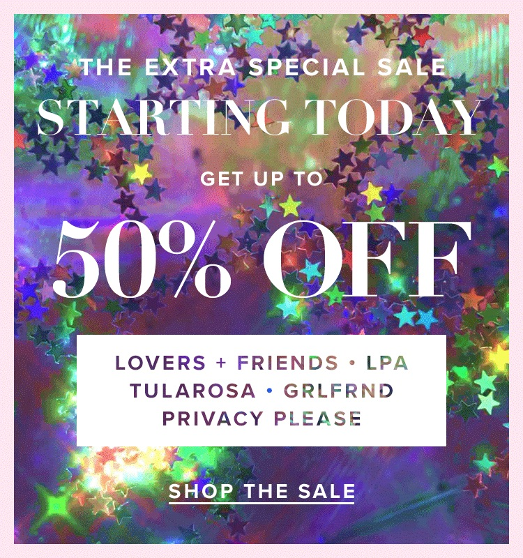 The Extra Special Sale. Starting today, get up to 50% off Lovers + Friends, LPA, Tularosa, GRLFRND & Privacy Please. Shop the Sale.
