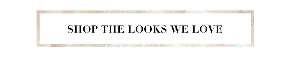 Shop the looks we love