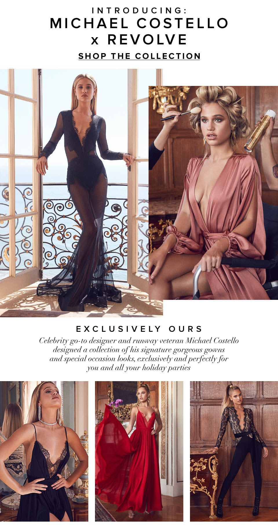 Introducing: Michael Costello x REVOLVE, exclusively ours. Celebrity go-to designer and runway veteran Michael Costello designed a collection of his signature gorgeous gowns and special occasion looks, exclusively and perfectly for you and all your holiday parties. Shop the Collection.
