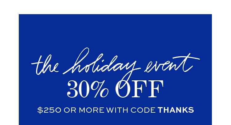 THE HOLIDAY EVENT 30% OFF | $250 OR MORE WITH CODE THANKS