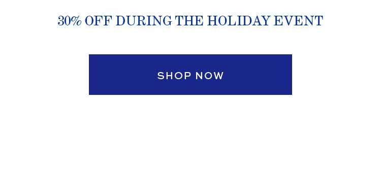 30% OFF DURING THE HOLIDAY EVENT | SHOP NOW