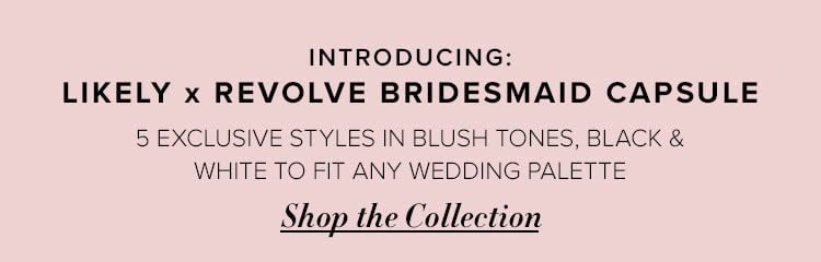 Introducing: Likely x REVOLVE bridesmaid capsule. Five exclusive styles in blush tones, black & white to fit any wedding palette. Shop the collection.
