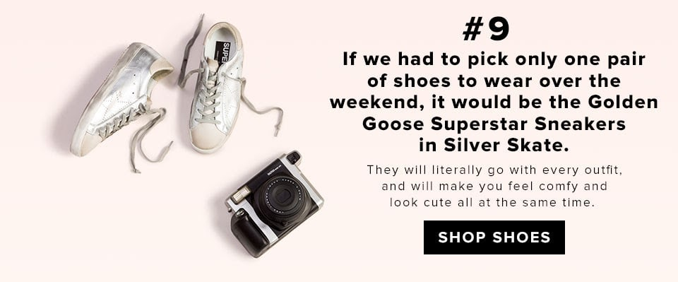 #9 If we had to pick only one pair of shoes to wear over the weekend, it would be Golden Goose Superstar Sneaker in Silver Skate. They will literally go with every outfit, and will make you feel comfy and look cute all at the same time.  SHOP SHOES