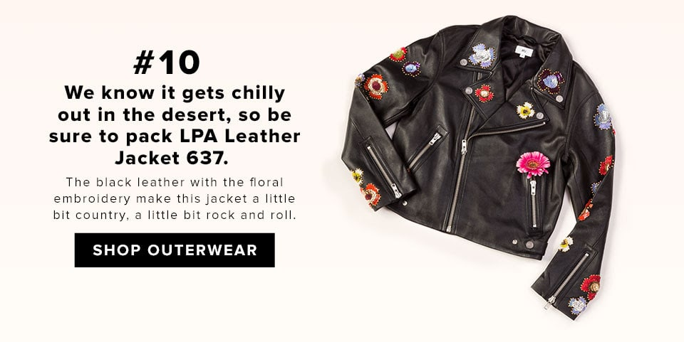 #10 We know it gets chilly out in the desert, so be sure to pack LPA Leather Jacket 637. The black leather with the floral embroidery make this jacket a little bit country, a little bit rock and roll. SHOP OUTERWEAR