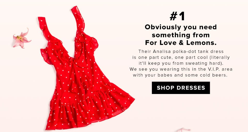#1 Obviously you need something from For Love & Lemons. Their Analisa Polka Dot Tank Dress is one part cute, one part cool (literally it'll keep you from sweating hard). We see you wearing this in the V.I.P. area with your babes and some cold beers.  SHOP DRESSES
