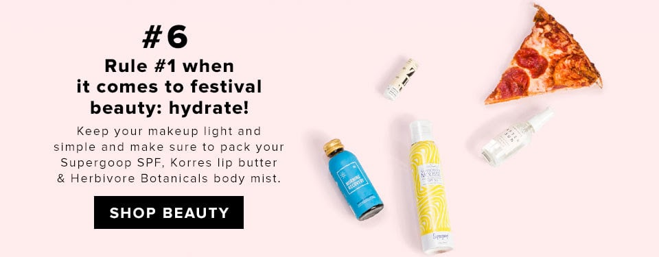#6 Rule #1 when it comes to festival beauty: hydrate! Keep your makeup light and simple and make sure to pack your Supergoop SPF, Korres lip butter & Herbivore Botanicals body mist. SHOP BEAUTY