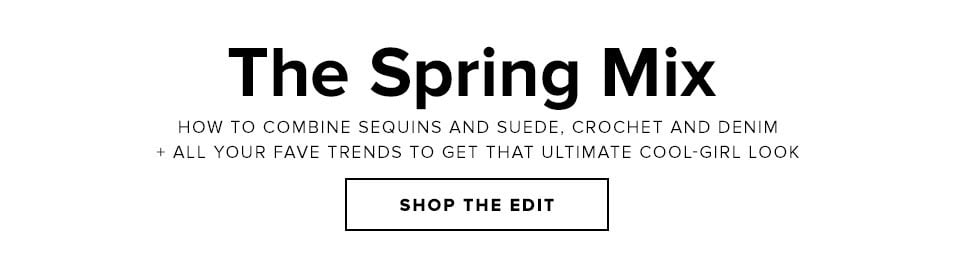 The Spring Mix. How to combine sequins and suede, crochet and denim + all your fave trends to get that ultimate cool girl look. Shop The Edit.