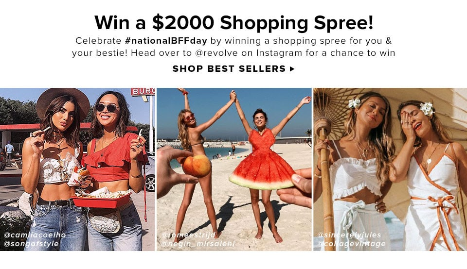 WIN A $2000 SHOPPING SPREE! CELEBRATE #NATIONALBFFDAY BY WINNING A SHOPPING SPREE FOR YOU & YOUR BESTIE! HEAD OVER TO @REVOLVE ON INSTAGRAM FOR A CHANCE TO WIN. Shop Best Sellers.