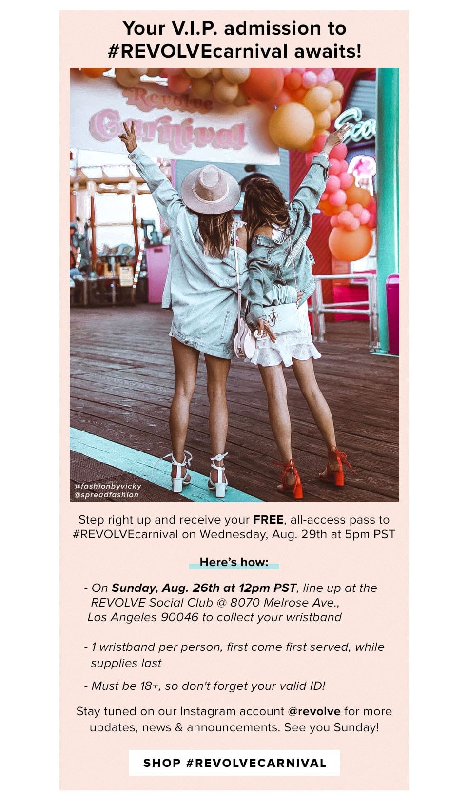 Your V.I.P. admission to #REVOLVEcarnival awaits! Step right up and receive your FREE, all-access pass to #REVOLVEcarnival on Wednesday, Aug. 29th at 5pm PST. Here's how: On Sunday, Aug. 26th at 12pm PST, line up at the REVOLVE Social Club @ 8070 Melrose Ave. Los Angeles, 90046 to collect your wristband. 1 wristband per person, first come first served, while supplies last. Must be 18+, so don't forget your valid ID! Stay tuned on our Instagram account @revolve for more updates, news & announcements. See you Sunday! Shop #REVOLVEcarnival.
