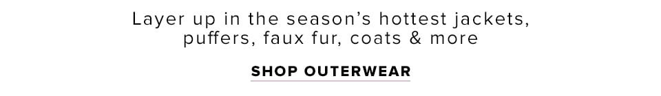 The Outerwear Shop. Layer up in the season's hottest jackets, puffers, faux fur, coats & more. Shop now.