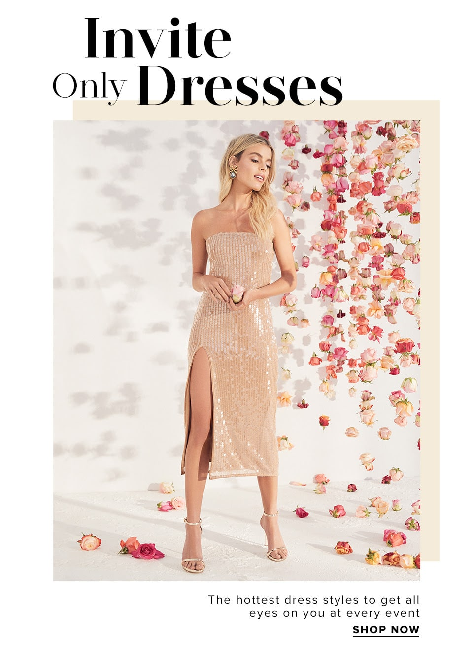 Invite-Only Dresses. The hottest dress styles to get all eyes on you at every event. Shop The Dress Edit.