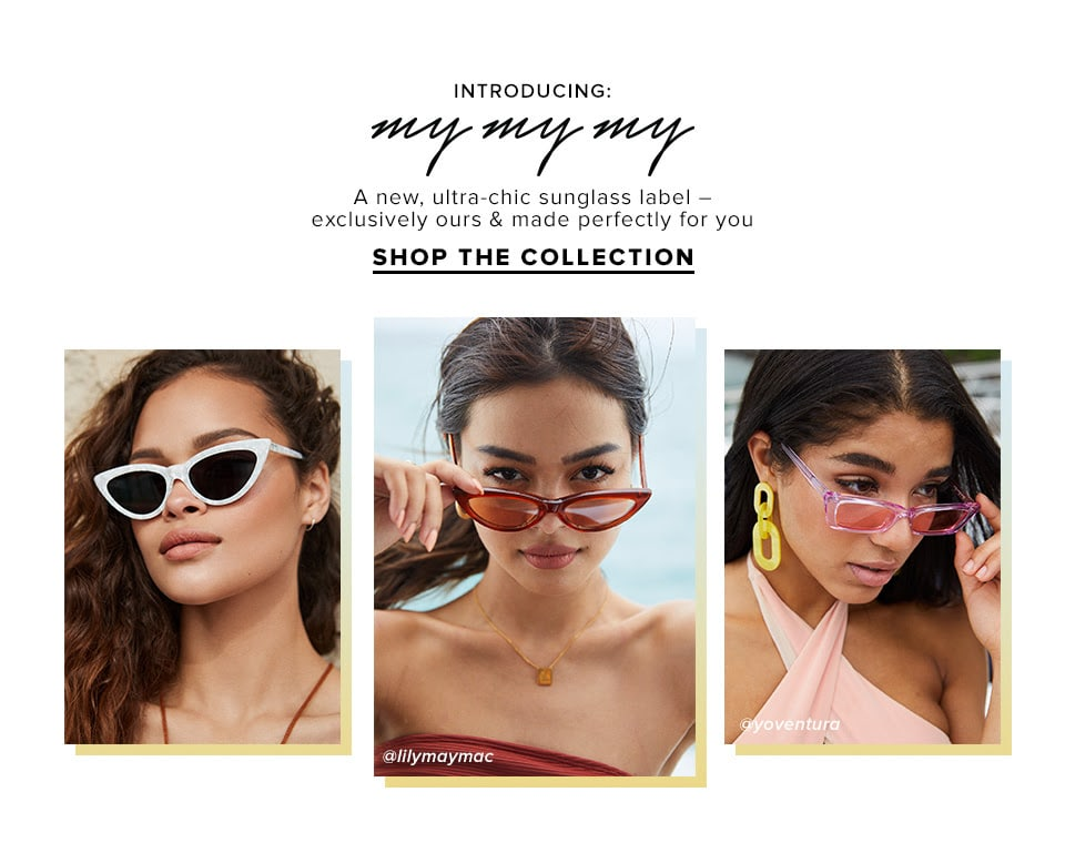INTRODUCING: MY MY MY. A new, ultra-chic sunglass label – exclusively ours & made perfectly for you. SHOP THE COLLECTION.