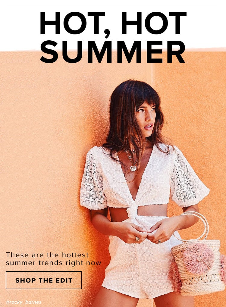 Hot, Hot Summer. These are the hottest summer trends right now. Shop The Edit.