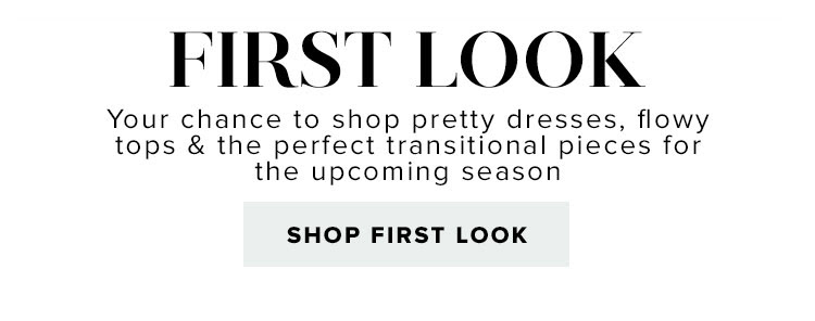 First Look. Your chance to shop pretty dresses, flowy tops & the perfect transitional pieces for the upcoming season. Shop First Look.