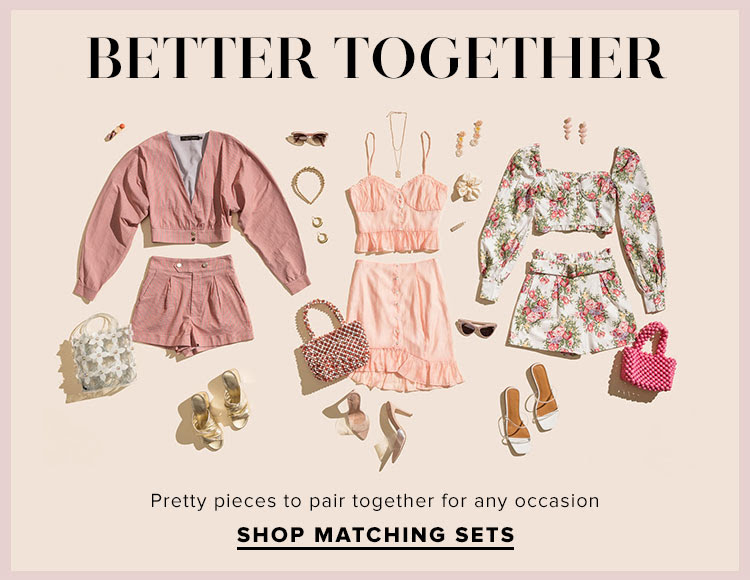 Better Together. Pretty pieces to pair together for any occasion. SHOP MATCHING SETS.