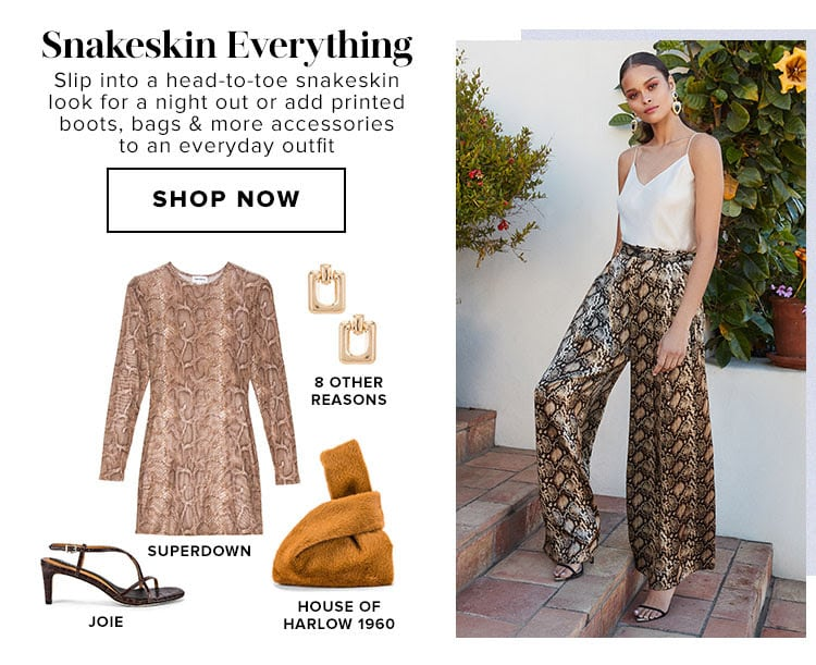Snakeskin Everything. Slip into a head-to-toe snakeskin look for a night out or add printed boots, bags & more accessories to an everyday outfit. Shop now.