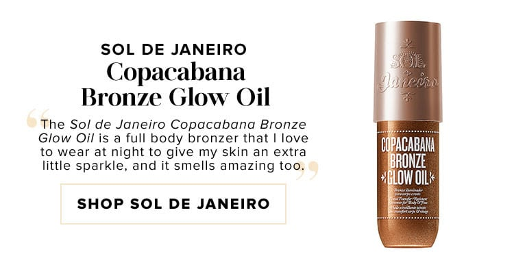 "Sol de Janeiro Copacabana Bronze Glow Oil. ""The Sol de Janeiro Copacabana Bronze Glow Oil is a full body bronzer that I love to wear at night to give my skin an extra little sparkle, and it smells amazing too."" SHOP SOL DE JANEIRO"