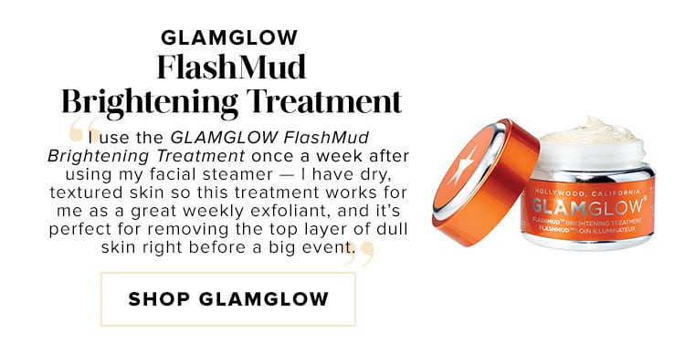 "GLAMGLOW FlashMud Brightening Treatment. ""I use the GLAMGLOW FlashMud Brightening Treatment once a week after using my facial steamer — I have dry, textured skin so this treatment works for me as a great weekly exfoliant, and it's perfect for removing the top layer of dull skin right before a big event."" SHOP GLAMGLOW"
