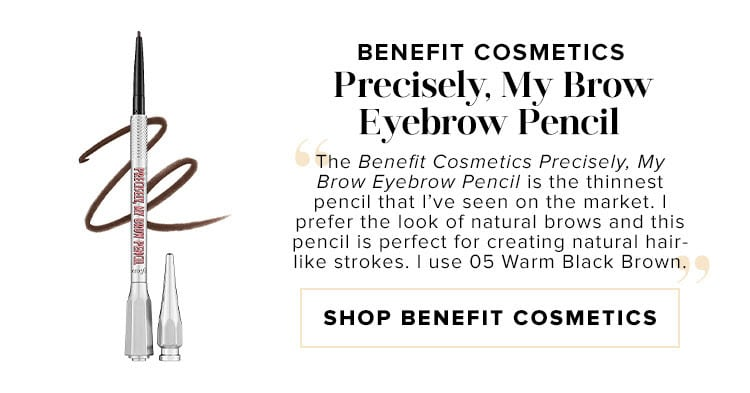 "Benefit Cosmetics Precisely, My Brow Eyebrow Pencil. ""The Benefit Cosmetics Precisely, My Brow Eyebrow Pencil is the thinnest pencil that I've seen on the market. I prefer the look of natural brows and this pencil is perfect for creating natural hair-like strokes. I use 05 Warm Black Brown."" SHOP BENEFIT COSMETICS"