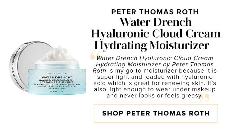 "Peter Thomas Roth Water Drench Hyaluronic Cloud Cream Hydrating Moisturizer. ""Water Drench Hyaluronic Cloud Cream Hydrating Moisturizer by Peter Thomas Roth is my go-to moisturizer because it is super light and loaded with hyaluronic acid which is great for renewing skin. It's also light enough to wear under makeup and never looks or feels greasy."" SHOP PETER THOMAS ROTH"