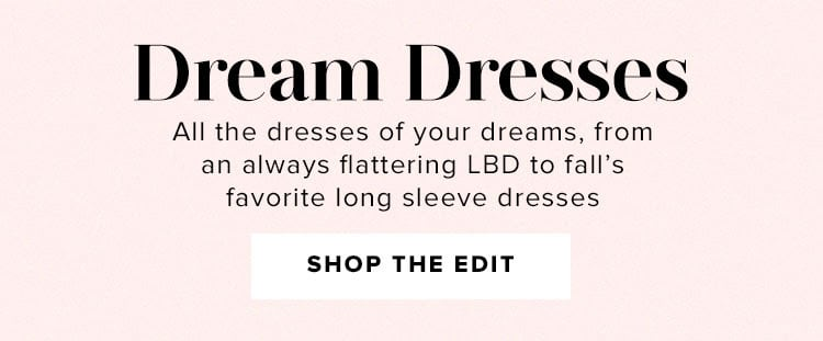 Dream Dresses. All the dresses of your dreams from an always flattering LBD to fall's favorite long sleeve dresses. Shop the edit.
