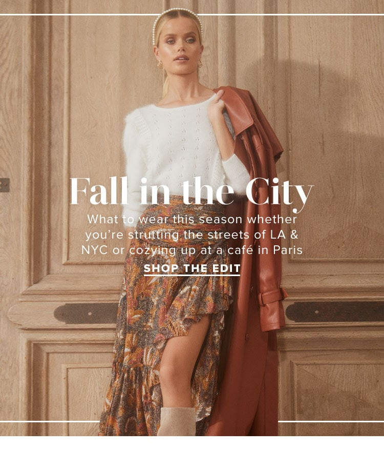 Fall in the City. What to wear this season whether you're strutting the streets of LA & NYC or cozying up at a café in Paris. SHOP THE EDIT