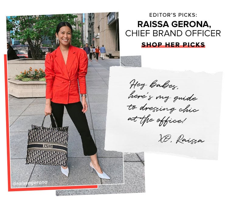 Editor's Picks: Raissa Gerona, Chief Brand Officer. Hey babes, here's my guide to dressing chic at the office! XO, Raissa. SHOP HER PICKS.