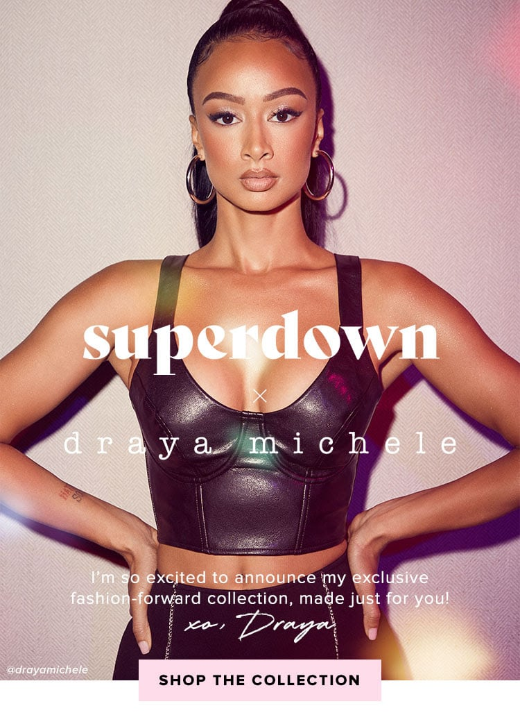 superdown x DRAYA. I'm so excited to announce my exclusive fashion-forward collection, made just for you! XO, Draya. SHOP THE COLLECTION