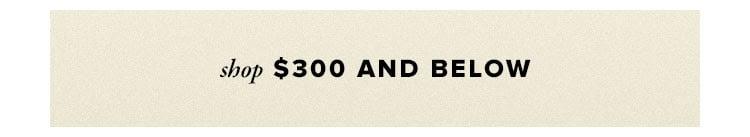 SHOP $300 AND BELOW