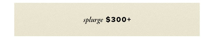 SPLURGE $300+