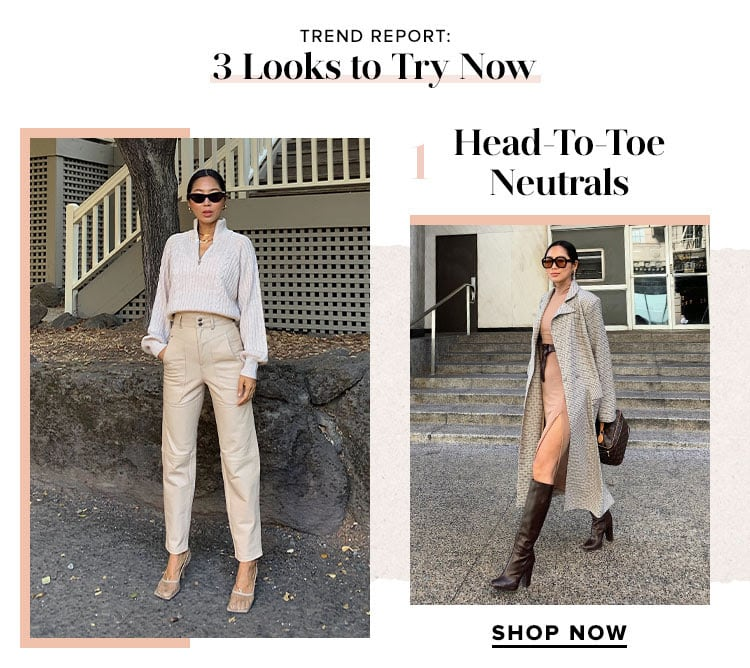 TREND REPORT: 3 Looks to Try Now. Head-To-Toe Neutrals. SHOP NOW