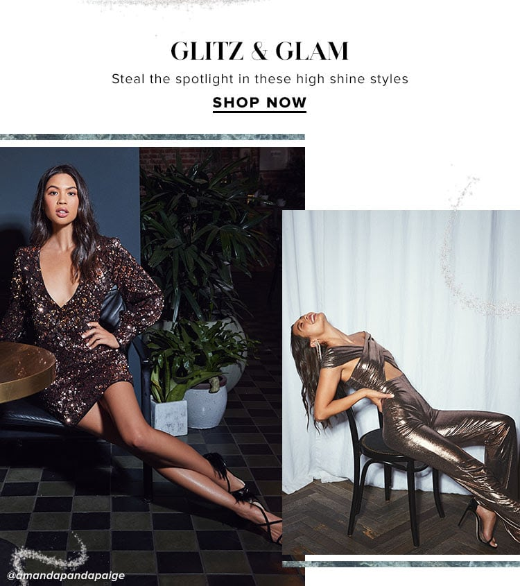 Glitz & Glam. Steal the spotlight in these high shine styles. Shop Now.