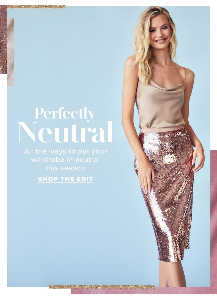 Perfectly Neutral. All the ways to put your wardrobe in neutral this season. Shop the Edit.