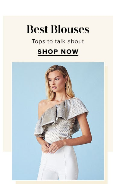 Best Blouses. Tops to talk about. SHOP NOW