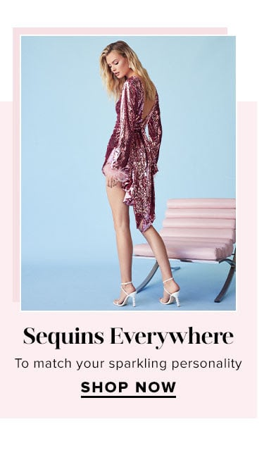 Sequins Everywhere. To match your sparkling personality. SHOP NOW