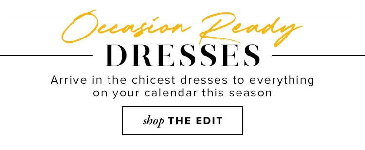 Occasion Ready Dresses. Arrive in the chicest dresses to everything on your calendar this season. Shop The Edit.