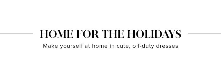 Home for the Holidays. Make yourself at home in cute, off-duty dresses. SHOP HOLIDAY DRESSES.
