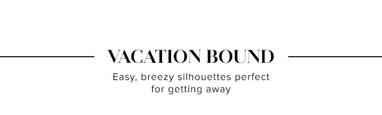 Vacation Bound. Easy, breezy silhouettes perfect for getting away. SHOP VACATION DRESSES