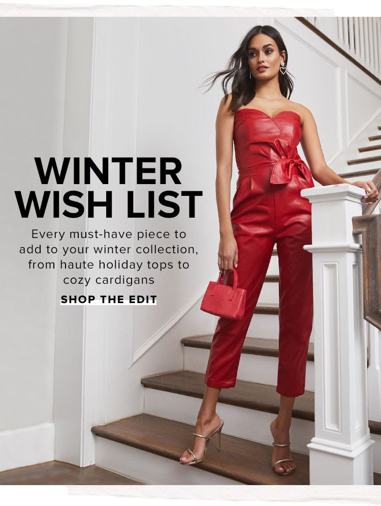 Winter Wish List. Every must-have piece to add to your winter collection, from haute holiday tops to cozy cardigans. Shop the edit.