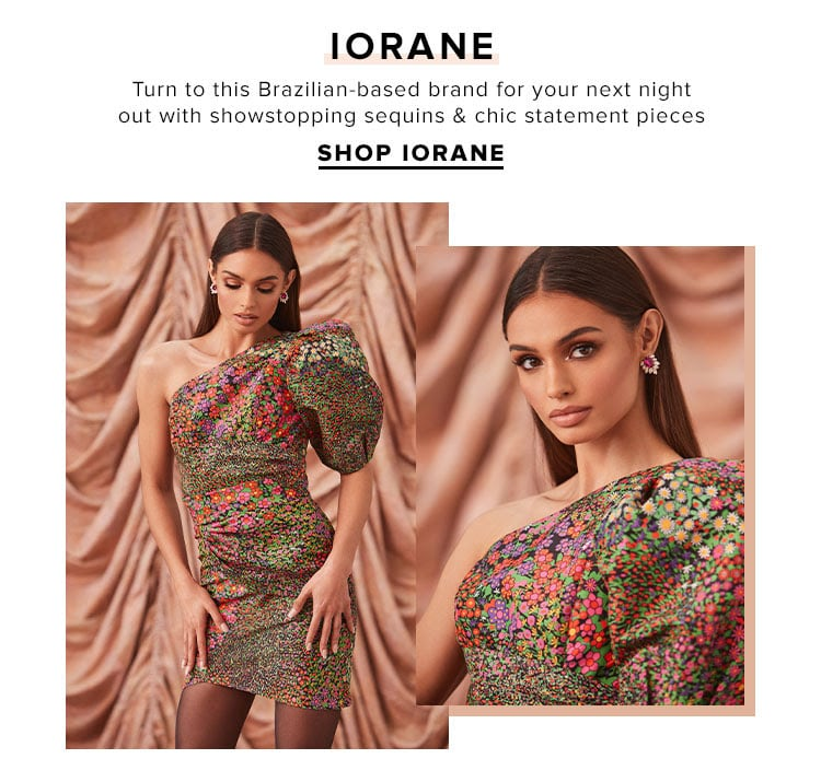 IORANE. Turn to this Brazilian-based brand for your next night out with showstopping sequins & chic statement pieces. SHOP IORANE
