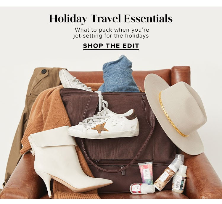 Holiday Travel Essentials. What to pack when you're jet-setting for the holidays . Shop the Edit.