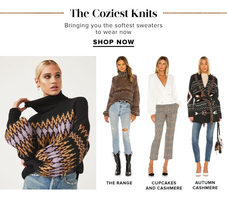 The Coziest Knits. Bringing you the softest sweaters to wear now. Shop Now.