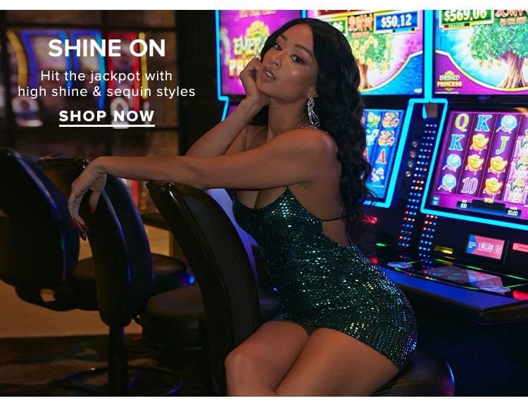 Shine On. Hit the jackpot with high shine & sequin styles. Shop Now.