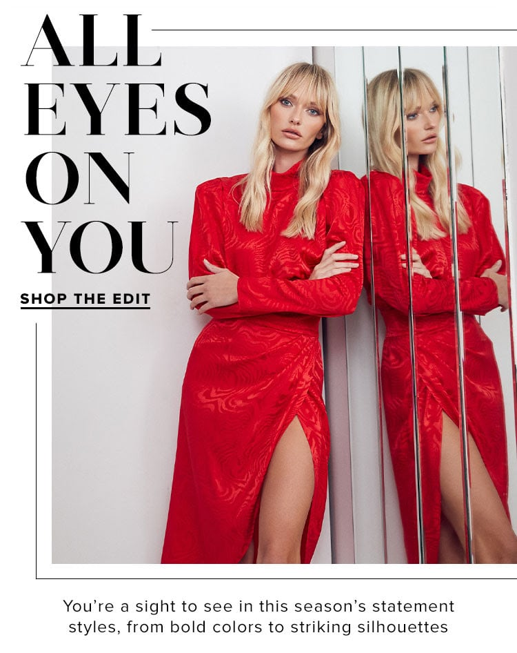 All Eyes On You. You're a sight to see in this season's statement styles, from bold colors to striking silhouettes. SHOP THE EDIT