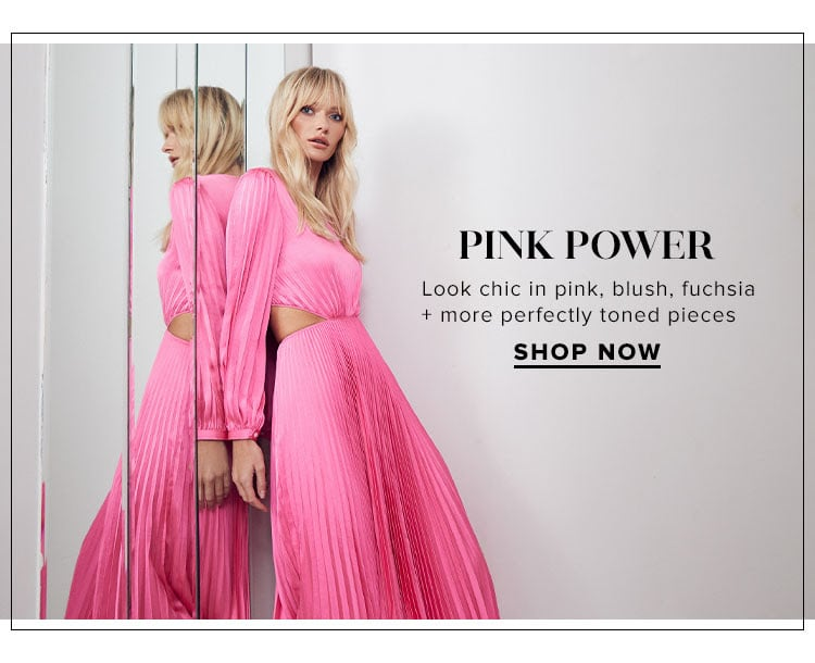 Pink Power. Look chic in pink, blush, fuchsia + more perfectly toned pieces. SHOP NOW