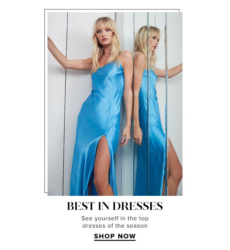 Best in Dresses. See yourself in the top dresses of the season. SHOP NOW