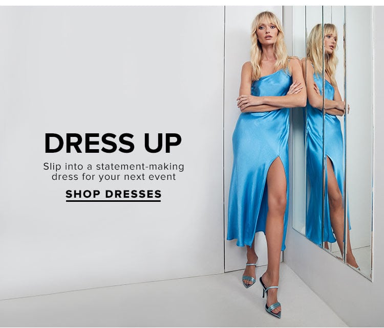 Dress Up. Slip into a statement-making dress for your next event. Shop dresses.