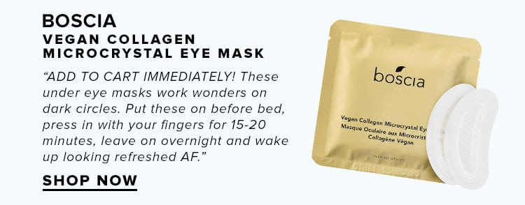 "boscia Vegan Collagen Microcrystal Eye Mask. ""ADD TO CART IMMEDIATELY! These under eye masks work wonders on dark circles. Put these on before bed, press in with your fingers for 15-20 minutes, leave on overnight and wake up looking refreshed AF."" SHOP NOW"