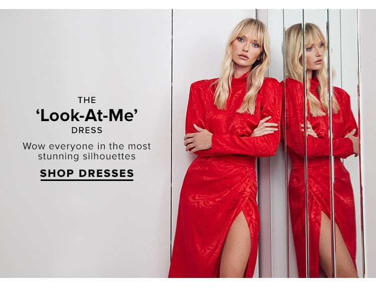 The 'Look-At-Me' Dress. Wow everyone in the most stunning silhouettes. Shop Dresses.